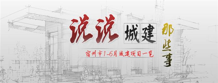说说宿州城建那点事 宿州1-6月城建项目一览
