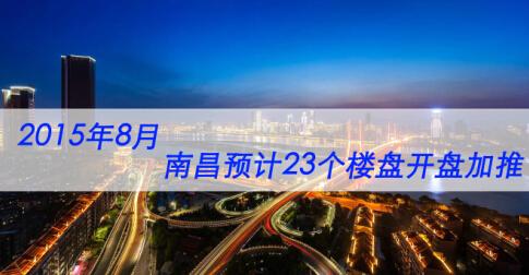 2015年8月南昌预计22个楼盘开盘加推