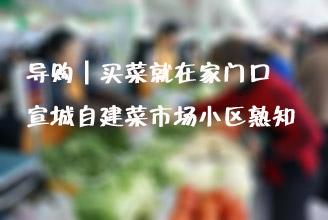 导购┃买菜就在家门口  宣城自建菜市场小区熟知