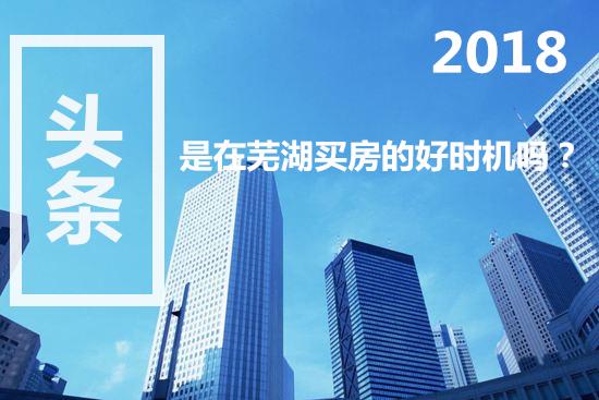 买房理论干货!2018年是在芜湖买房的好时机么?