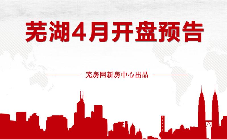 暖春迎新盘!芜湖市区4月预计将有8盘强势推新
