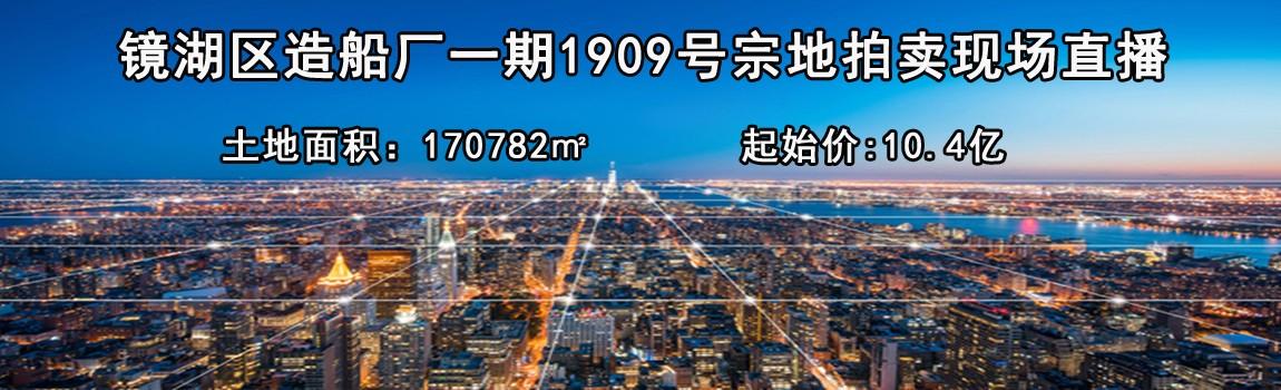流拍!芜湖镜湖区造船厂一期1909号宗地未成功出让!